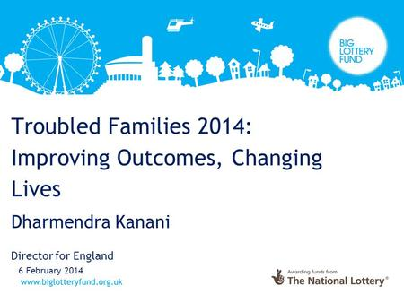 Troubled Families 2014: Improving Outcomes, Changing Lives Dharmendra Kanani Director for England 6 February 2014.