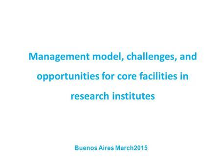 Management model, challenges, and opportunities for core facilities in research institutes Buenos Aires March2015.