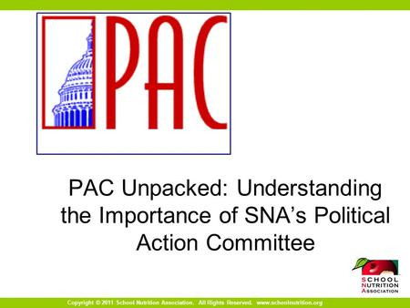 Copyright © 2011 School Nutrition Association. All Rights Reserved. www.schoolnutrition.org PAC Unpacked: Understanding the Importance of SNA's Political.