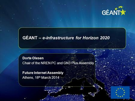 GÉANT – e-infrastructure for Horizon 2020 Dorte Olesen Chair of the NREN PC and GN3 Plus Assembly Future Internet Assembly Athens, 18 th March 2014.