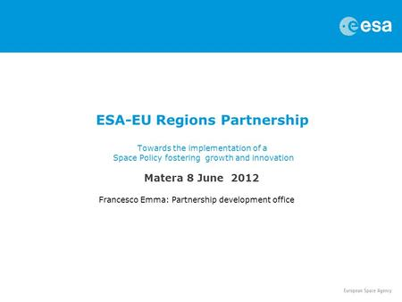 ESA-EU Regions Partnership Towards the implementation of a Space Policy fostering growth and innovation Francesco Emma: Partnership development office.