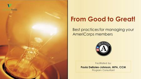 Best practices for managing your AmeriCorps members From Good to Great! Facilitated by: Paula DeBoles-Johnson, MPA, CCM Program Consultant.
