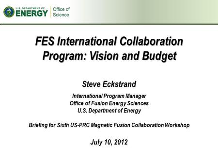 FES International Collaboration Program: Vision and Budget Steve Eckstrand International Program Manager Office of Fusion Energy Sciences U.S. Department.