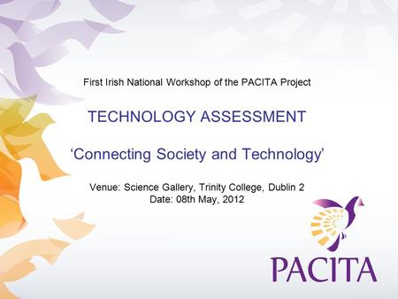 First Irish National Workshop of the PACITA Project TECHNOLOGY ASSESSMENT 'Connecting Society and Technology' Venue: Science Gallery, Trinity College,