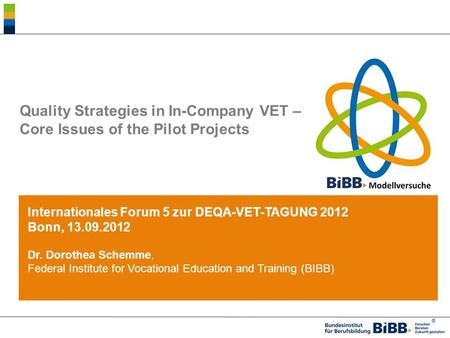 ® Quality Strategies in In-Company VET – Core Issues of the Pilot Projects Internationales Forum 5 zur DEQA-VET-TAGUNG 2012 Bonn, 13.09.2012 Dr. Dorothea.