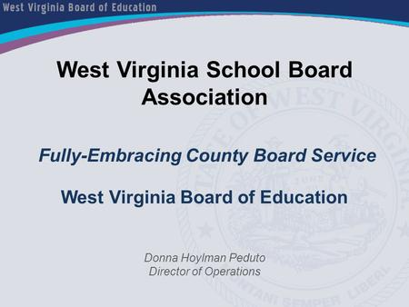 West Virginia School Board Association Fully-Embracing County Board Service West Virginia Board of Education Donna Hoylman Peduto Director of Operations.