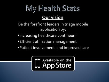 Our vision Be the forefront leaders in triage mobile application by:  Increasing healthcare continuum  Efficient utilization management  Patient involvement.