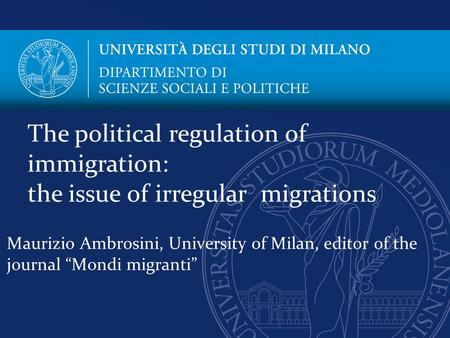 "Maurizio Ambrosini, University of Milan, editor of the journal ""Mondi migranti"" The political regulation of immigration: the issue of irregular migrations."