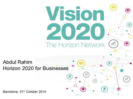 Abdul Rahim Horizon 2020 for Businesses Barcelona, 31 st October 2014.