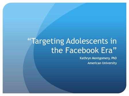 """Targeting Adolescents in the Facebook Era"" Kathryn Montgomery, PhD American University."