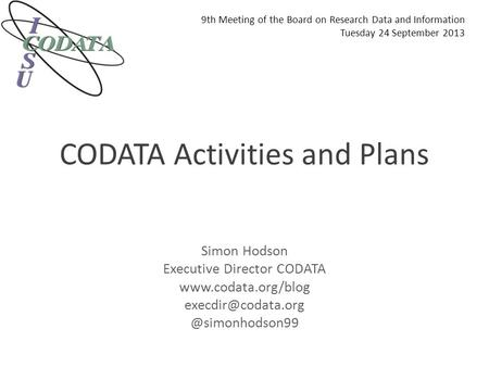 CODATA Activities and Plans Simon Hodson Executive Director CODATA 9th Meeting of the Board on Research.