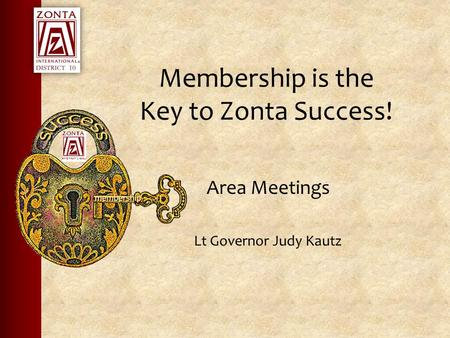 Membership is the Key to Zonta Success! Area Meetings Lt Governor Judy Kautz.