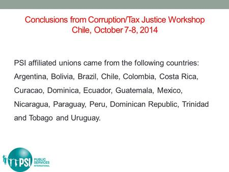 Conclusions from Corruption/Tax Justice Workshop Chile, October 7-8, 2014 PSI affiliated unions came from the following countries: Argentina, Bolivia,
