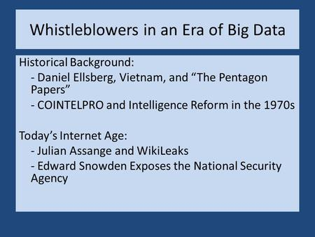 "Whistleblowers in an Era of Big Data Historical Background: - Daniel Ellsberg, Vietnam, and ""The Pentagon Papers"" - COINTELPRO and Intelligence Reform."
