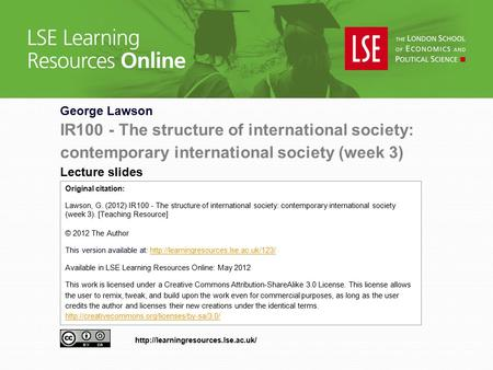George Lawson IR100 - The structure of international society: contemporary international society (week 3) Lecture slides Original citation: Lawson, G.