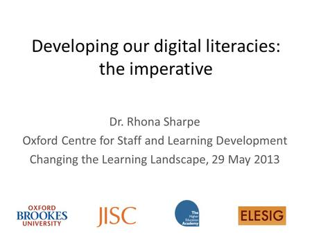 Developing our digital literacies: the imperative Dr. Rhona Sharpe Oxford Centre for Staff and Learning Development Changing the Learning Landscape, 29.