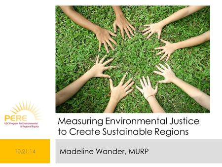 10.21.14 Madeline Wander, MURP Measuring Environmental Justice to Create Sustainable Regions.