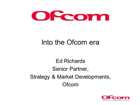 Into the Ofcom era Ed Richards Senior Partner, Strategy & Market Developments, Ofcom.