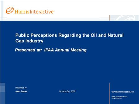 Www.harrisinteractive.com ©2005, Harris Interactive Inc. All rights reserved. Public Perceptions Regarding the Oil and Natural Gas Industry Presented by.