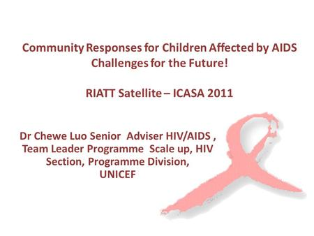 Community Responses for Children Affected by AIDS Challenges for the Future! RIATT Satellite – ICASA 2011 Dr Chewe Luo Senior Adviser HIV/AIDS, Team Leader.