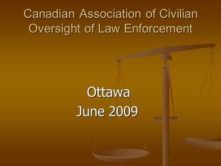 Canadian Association of Civilian Oversight of Law Enforcement Ottawa Ottawa June 2009 June 2009.