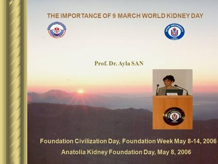 Foundation Civilization Day, Foundation Week May 8-14, 2006 Anatolia Kidney Foundation Day, May 8, 2006 Prof. Dr. Ayla SAN THE IMPORTANCE OF 9 MARCH WORLD.
