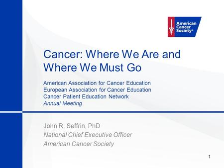 1 Cancer: Where We Are and Where We Must Go John R. Seffrin, PhD National Chief Executive Officer American Cancer Society American Association for Cancer.