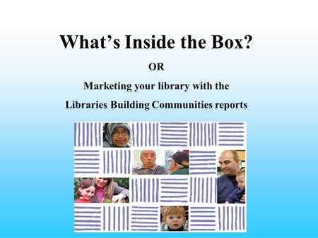 What's Inside the Box? OR Marketing your library with the Libraries Building Communities reports.