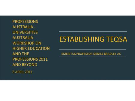 ESTABLISHING TEQSA EMERITUS PROFESSOR DENISE BRADLEY AC PROFESSIONS AUSTRALIA - UNIVERSITIES AUSTRALIA WORKSHOP ON HIGHER EDUCATION AND THE PROFESSIONS.