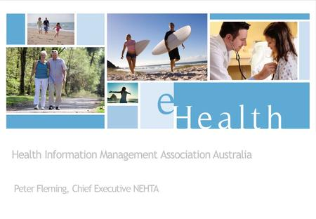 Health Information Management Association Australia Peter Fleming, Chief Executive NEHTA.