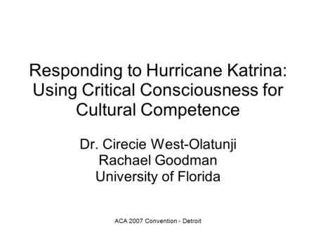 ACA 2007 Convention - Detroit Responding to Hurricane Katrina: Using Critical Consciousness for Cultural Competence Dr. Cirecie West-Olatunji Rachael Goodman.