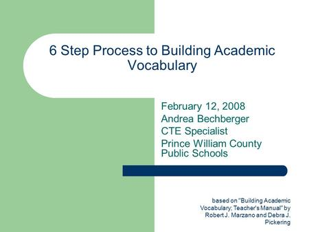 Based on Building Academic Vocabulary; Teacher's Manual by Robert J. Marzano and Debra J. Pickering 6 Step Process to Building Academic Vocabulary February.