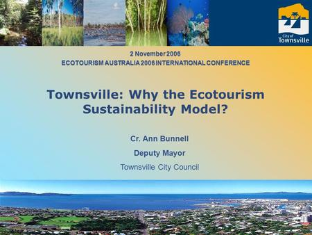 Cr. Ann Bunnell Deputy Mayor Townsville City Council 2 November 2006 ECOTOURISM AUSTRALIA 2006 INTERNATIONAL CONFERENCE 2 November 2006 ECOTOURISM AUSTRALIA.
