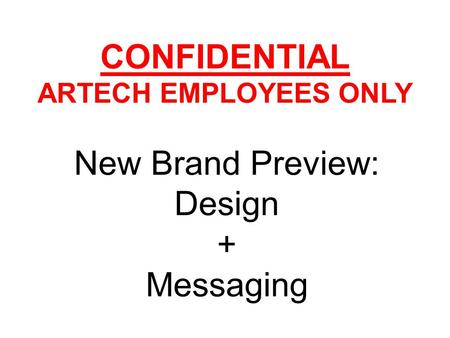 CONFIDENTIAL ARTECH EMPLOYEES ONLY New Brand Preview: Design + Messaging.