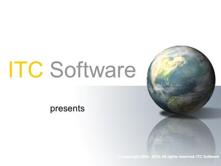 ITC Software presents © Copyright 2004,- 2010. All rights reserved. ITC Software.