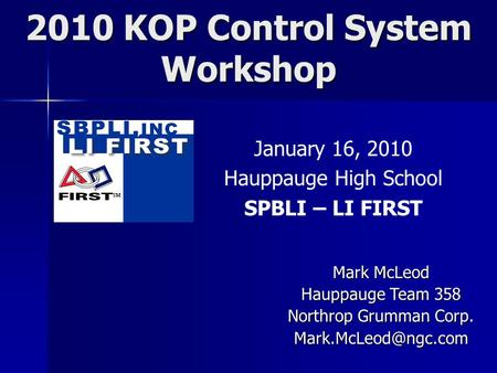 2010 KOP Control System Workshop January 16, 2010 Hauppauge High School SPBLI – LI FIRST Mark McLeod Hauppauge Team 358 Northrop Grumman Corp.