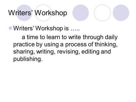 Writers' Workshop Writers' Workshop is ….. a time to learn to write through daily practice by using a process of thinking, sharing, writing, revising,
