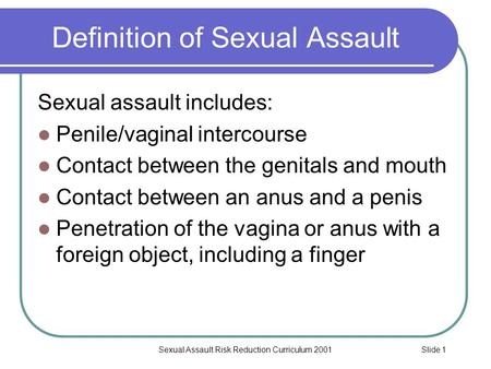 Slide 1Sexual Assault Risk Reduction Curriculum 2001 Definition of Sexual Assault Sexual assault includes: Penile/vaginal intercourse Contact between the.
