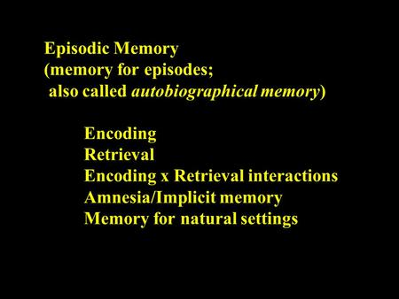 Episodic Memory (memory for episodes; also called autobiographical memory) Encoding Retrieval Encoding x Retrieval interactions Amnesia/Implicit memory.