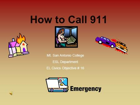 How to Call 911 Mt. San Antonio College ESL Department EL Civics Objective # 16.