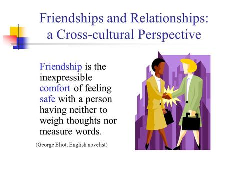 Friendships and Relationships: a Cross-cultural Perspective Friendship is the inexpressible comfort of feeling safe with a person having neither to weigh.