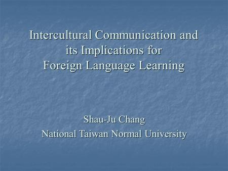 Intercultural Communication and its Implications for Foreign Language Learning Shau-Ju Chang National Taiwan Normal University.