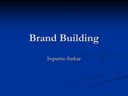 "Brand Building Suparno Sarkar. What is a Brand? ""A brand is the sum of all feelings, thoughts and recognitions - positive and negative - that people in."