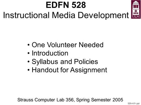 EDFN 528 Instructional Media Development Strauss Computer Lab 356, Spring Semester 2005 528-A-01-.ppt One Volunteer Needed Introduction Syllabus and Policies.