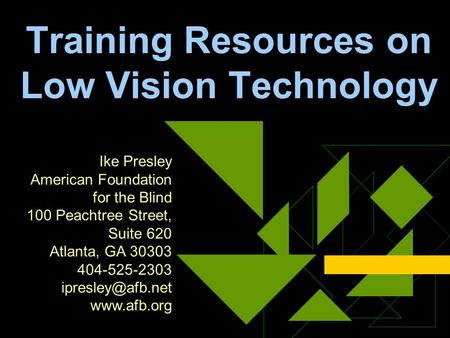 Training Resources on Low Vision Technology Ike Presley American Foundation for the Blind 100 Peachtree Street, Suite 620 Atlanta, GA 30303 404-525-2303.