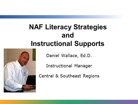 NAF Literacy Strategies and Instructional Supports Daniel Wallace, Ed.D. Instructional Manager Central & Southeast Regions.