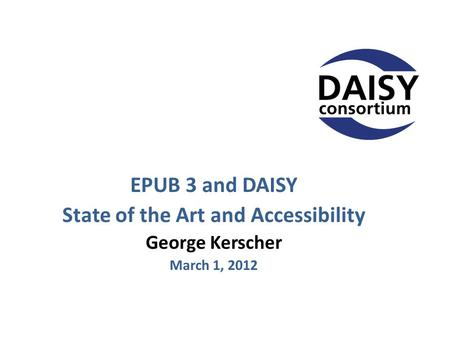 EPUB 3 and DAISY State of the Art and Accessibility George Kerscher March 1, 2012.