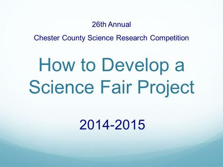 26th Annual Chester County Science Research Competition How to Develop a Science Fair Project 2014-2015.