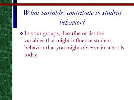 What variables contribute to student behavior?  In your groups, describe or list the variables that might influence student behavior that you might observe.