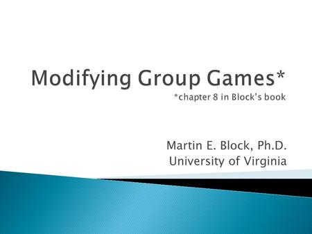 Martin E. Block, Ph.D. University of Virginia. 1. Games are not sacred, kids are. ◦ If a game is not appropriate for even a single player, it is worth.